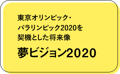 夢ビジョン2020 – 東京オリンピック・パラリンピック2020を契機とした将来像
